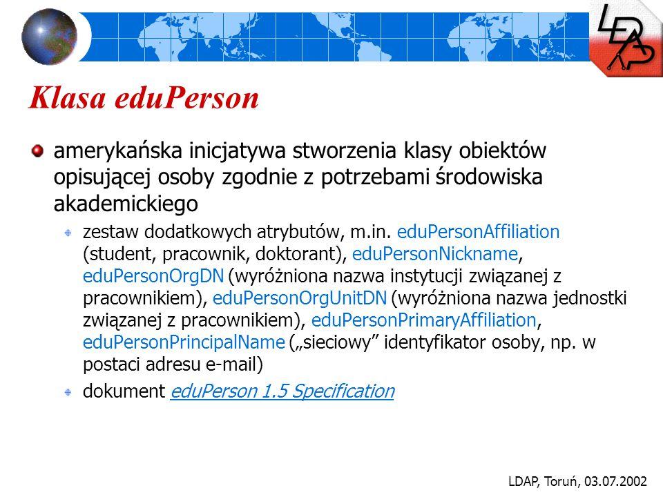 LDAP, Toruń, 03.07.2002 Klasa eduPerson amerykańska inicjatywa stworzenia klasy obiektów opisującej osoby zgodnie z potrzebami środowiska akademickieg