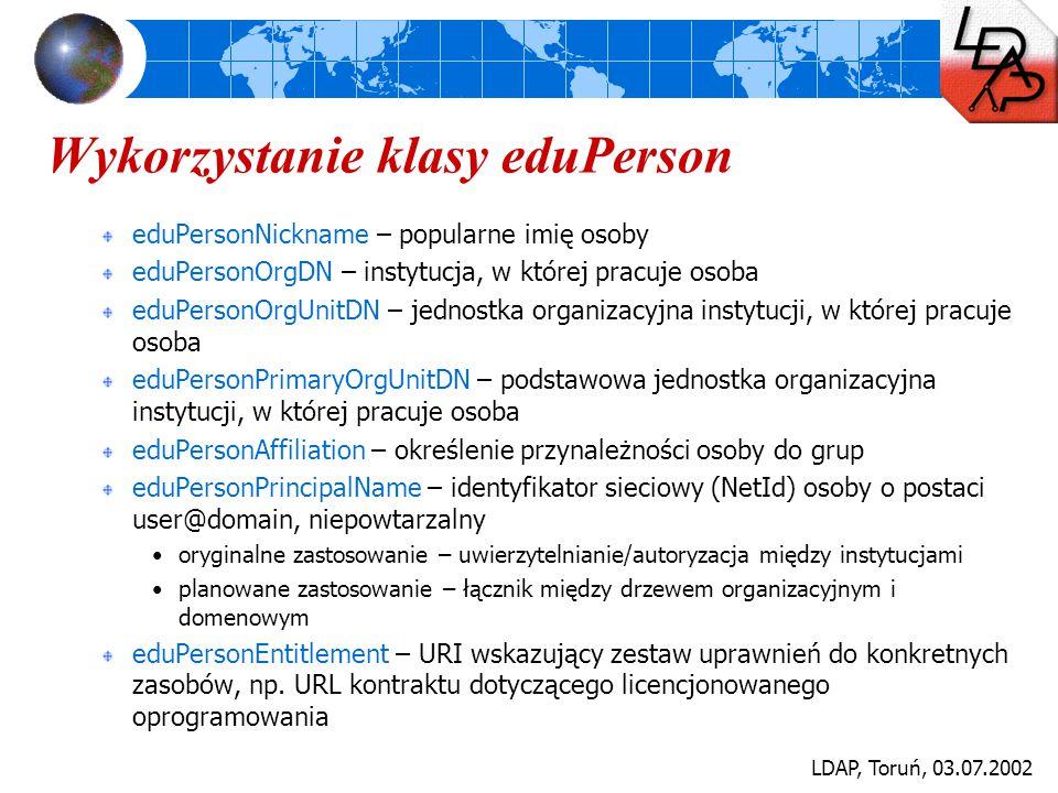 LDAP, Toruń, 03.07.2002 Wykorzystanie klasy eduPerson eduPersonNickname – popularne imię osoby eduPersonOrgDN – instytucja, w której pracuje osoba edu