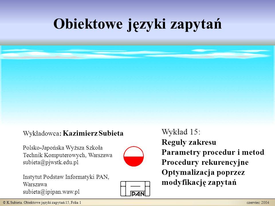 © K.Subieta. Obiektowe języki zapytań 15, Folia 1 czerwiec 2004 Obiektowe języki zapytań Wykładowca: Kazimierz Subieta Polsko-Japońska Wyższa Szkoła T