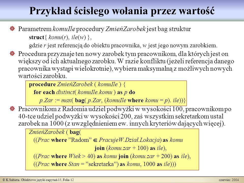 © K.Subieta. Obiektowe języki zapytań 15, Folia 12 czerwiec 2004 Przykład ścisłego wołania przez wartość  Parametrem komuIle procedury ZmieńZarobek j