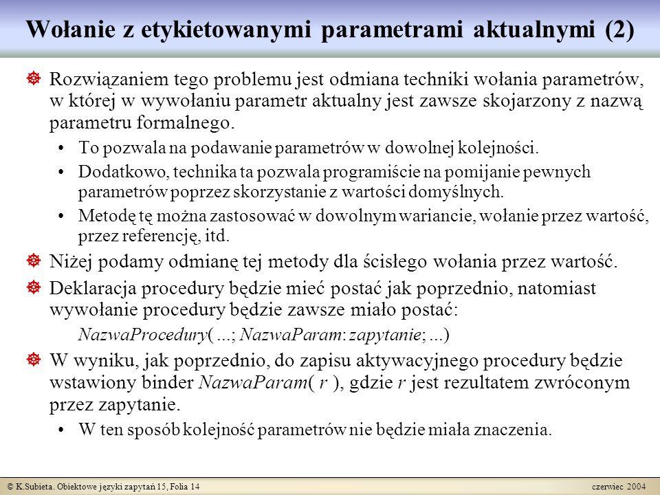© K.Subieta. Obiektowe języki zapytań 15, Folia 14 czerwiec 2004 Wołanie z etykietowanymi parametrami aktualnymi (2)  Rozwiązaniem tego problemu jest