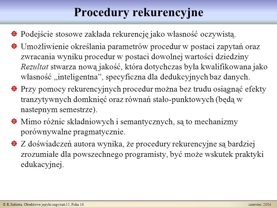 © K.Subieta. Obiektowe języki zapytań 15, Folia 16 czerwiec 2004 Procedury rekurencyjne  Podejście stosowe zakłada rekurencję jako własność oczywistą