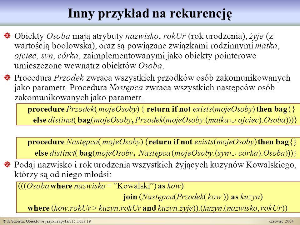 © K.Subieta. Obiektowe języki zapytań 15, Folia 19 czerwiec 2004 Inny przykład na rekurencję  Obiekty Osoba mają atrybuty nazwisko, rokUr (rok urodze