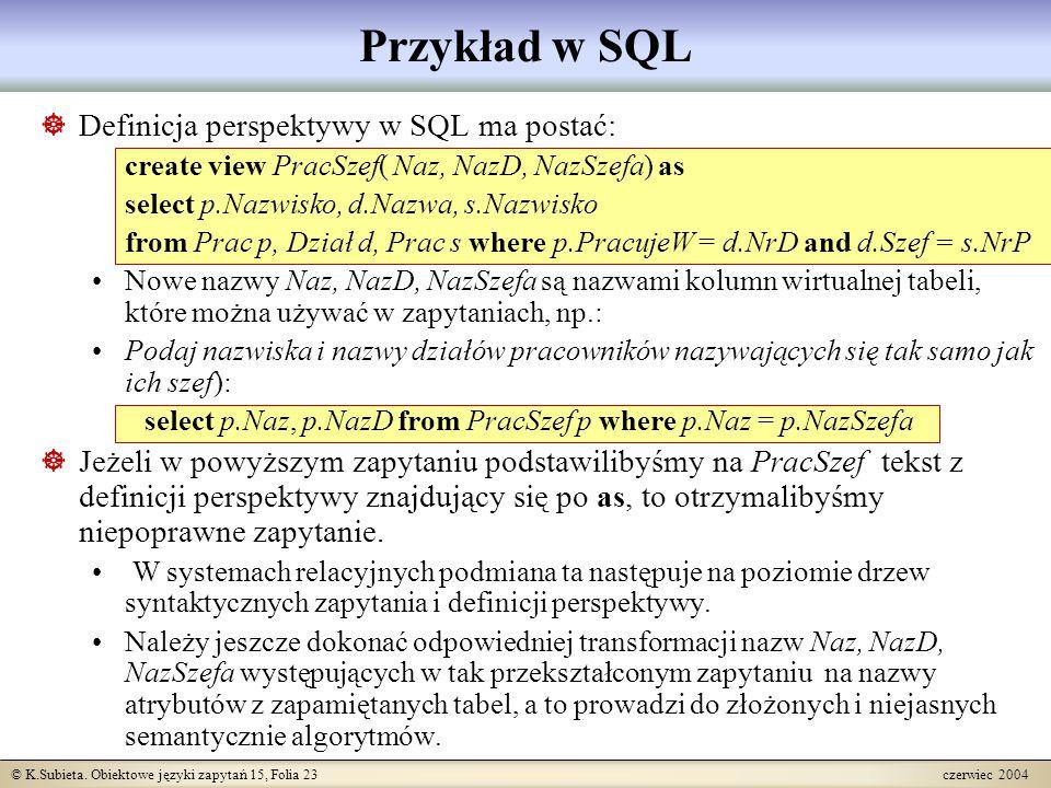 © K.Subieta. Obiektowe języki zapytań 15, Folia 23 czerwiec 2004 Przykład w SQL  Definicja perspektywy w SQL ma postać: create view PracSzef( Naz, Na