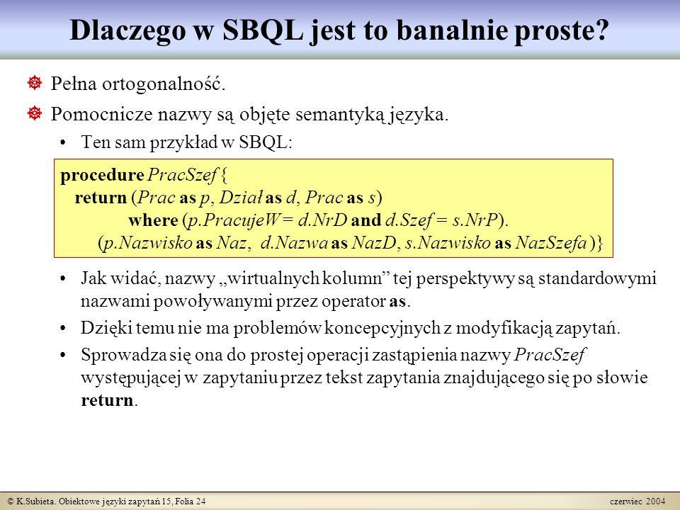 © K.Subieta. Obiektowe języki zapytań 15, Folia 24 czerwiec 2004 Dlaczego w SBQL jest to banalnie proste?  Pełna ortogonalność.  Pomocnicze nazwy są