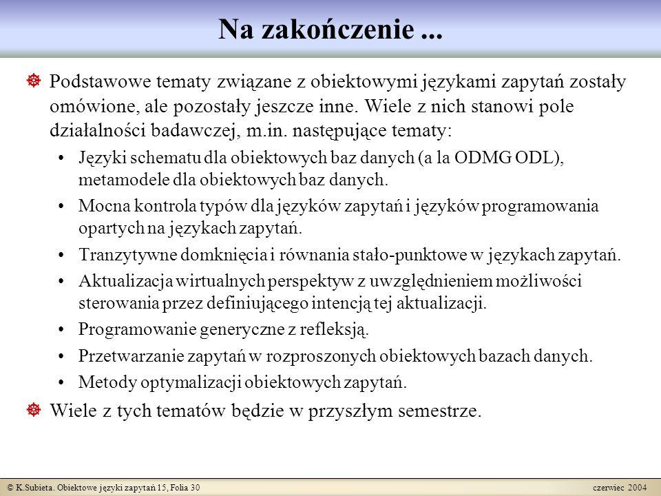 © K.Subieta. Obiektowe języki zapytań 15, Folia 30 czerwiec 2004 Na zakończenie...  Podstawowe tematy związane z obiektowymi językami zapytań zostały