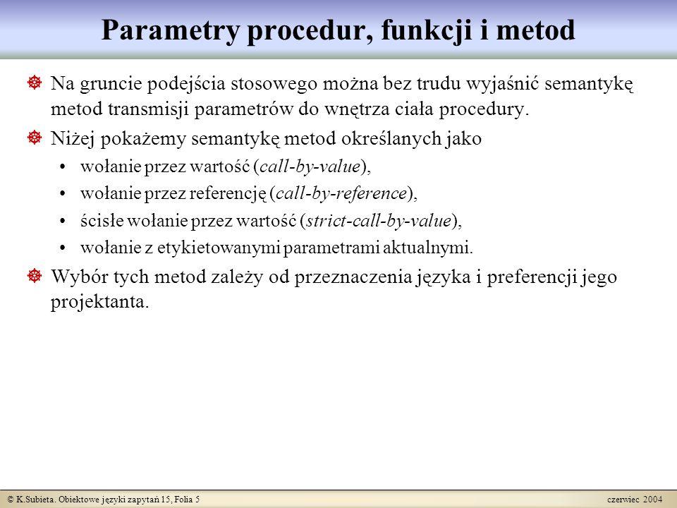 © K.Subieta. Obiektowe języki zapytań 15, Folia 5 czerwiec 2004 Parametry procedur, funkcji i metod  Na gruncie podejścia stosowego można bez trudu w