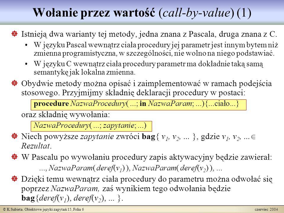 © K.Subieta. Obiektowe języki zapytań 15, Folia 6 czerwiec 2004 Wołanie przez wartość (call-by-value) (1)  Istnieją dwa warianty tej metody, jedna zn