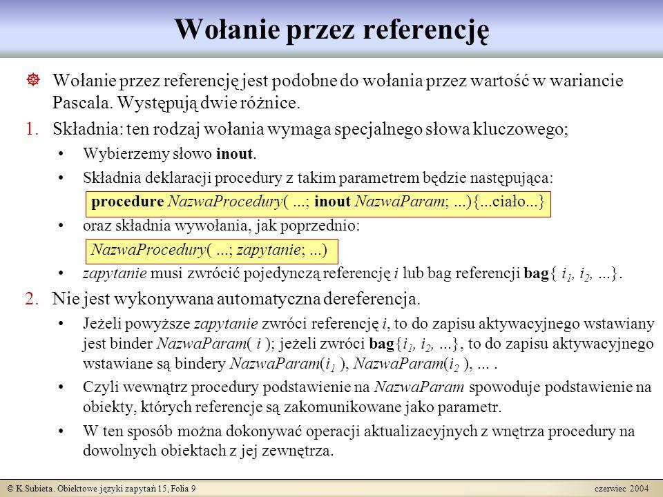 © K.Subieta. Obiektowe języki zapytań 15, Folia 9 czerwiec 2004 Wołanie przez referencję  Wołanie przez referencję jest podobne do wołania przez wart