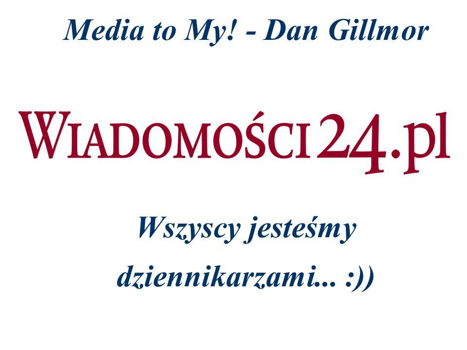 Media to My! - Dan Gillmor Wszyscy jesteśmy dziennikarzami... :))
