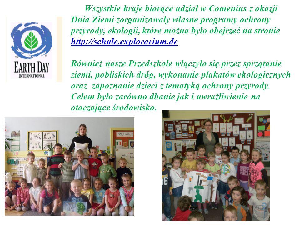 Wszystkie kraje biorące udział w Comenius z okazji Dnia Ziemi zorganizowały własne programy ochrony przyrody, ekologii, które można było obejrzeć na stronie http://schule.explorarium.de Również nasze Przedszkole włączyło się przez sprzątanie ziemi, pobliskich dróg, wykonanie plakatów ekologicznych oraz zapoznanie dzieci z tematyką ochrony przyrody.
