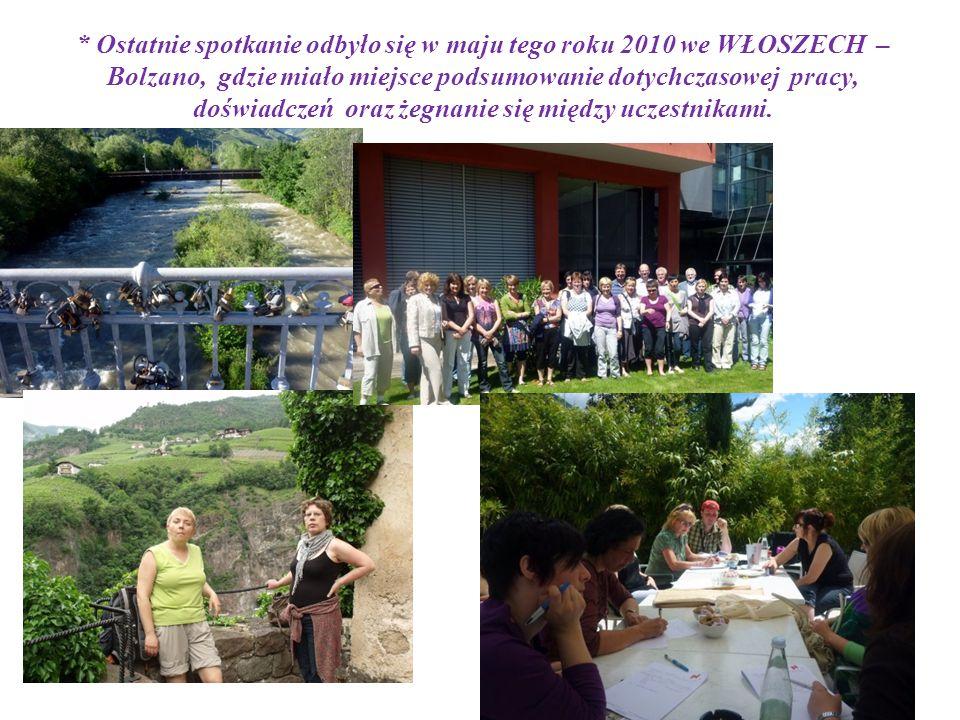 * Ostatnie spotkanie odbyło się w maju tego roku 2010 we WŁOSZECH – Bolzano, gdzie miało miejsce podsumowanie dotychczasowej pracy, doświadczeń oraz żegnanie się między uczestnikami.