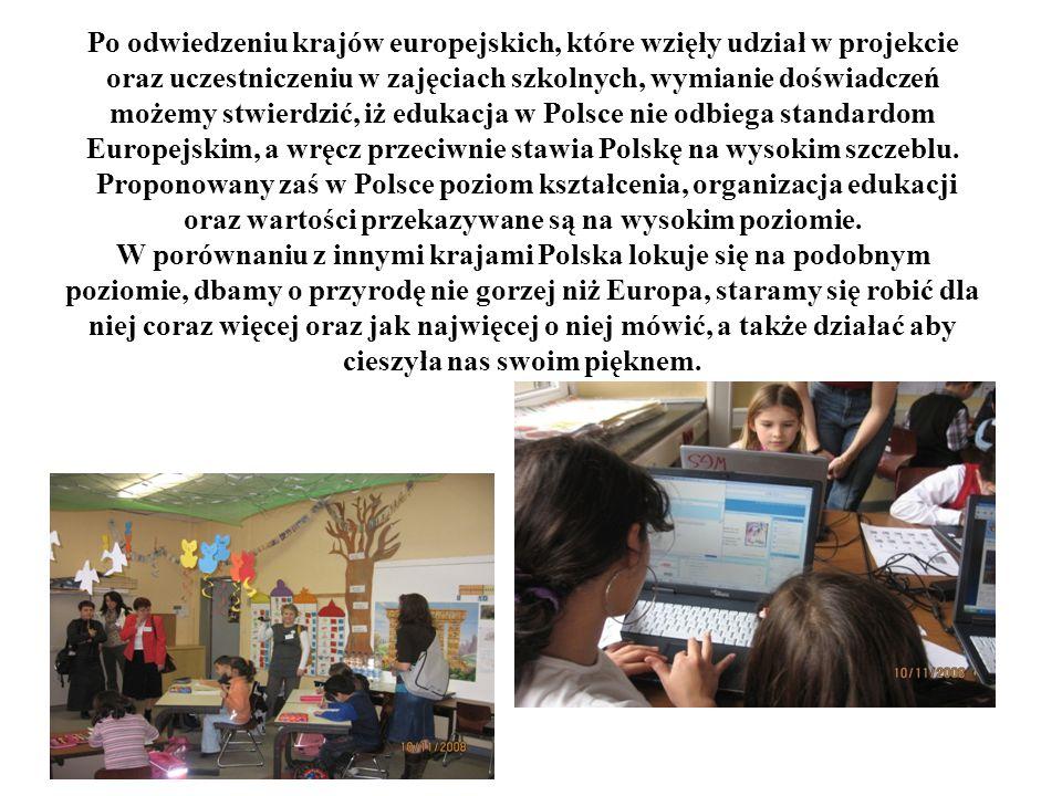 Po odwiedzeniu krajów europejskich, które wzięły udział w projekcie oraz uczestniczeniu w zajęciach szkolnych, wymianie doświadczeń możemy stwierdzić, iż edukacja w Polsce nie odbiega standardom Europejskim, a wręcz przeciwnie stawia Polskę na wysokim szczeblu.