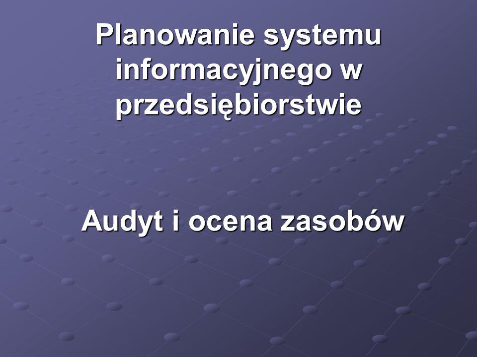 Planowanie systemu informacyjnego w przedsiębiorstwie Audyt i ocena zasobów
