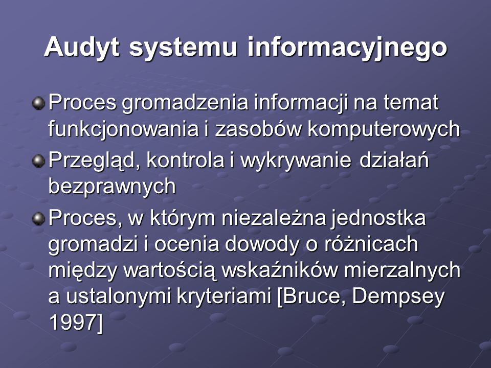 Audyt systemu informacyjnego Proces gromadzenia informacji na temat funkcjonowania i zasobów komputerowych Przegląd, kontrola i wykrywanie działań bezprawnych Proces, w którym niezależna jednostka gromadzi i ocenia dowody o różnicach między wartością wskaźników mierzalnych a ustalonymi kryteriami [Bruce, Dempsey 1997]