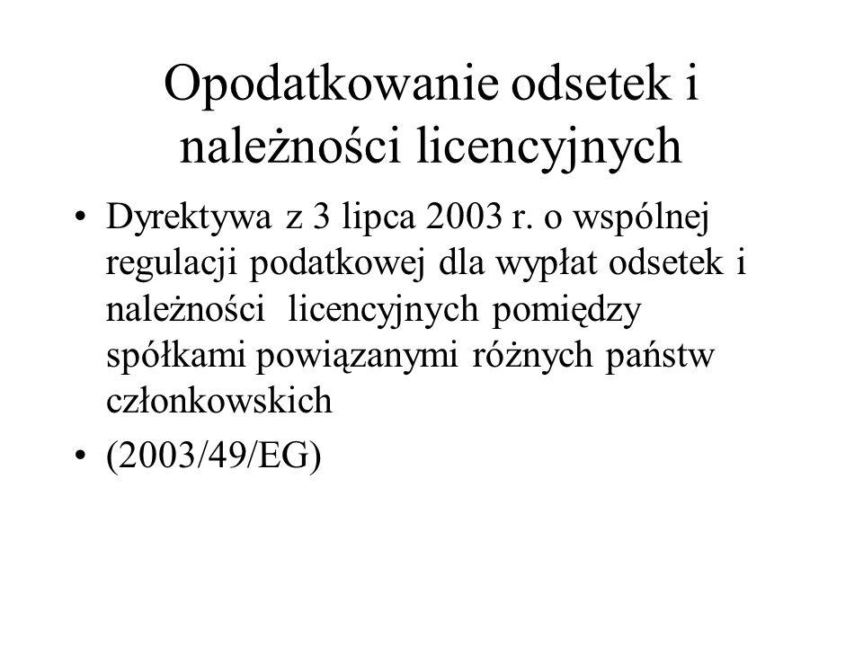Opodatkowanie odsetek i należności licencyjnych Dyrektywa ma zastosowanie, jeżeli : Spółka jednego państwa członkowskiego lub położony w jednym państwie członkowskim zakład spółki innego państwa członkowskiego wypłaca odsetki lub należności licencyjne spółce innego państwa członkowskiego lub zakładowi spółki jednego państwa członkowskiego położonemu w innym państwie członkowskim