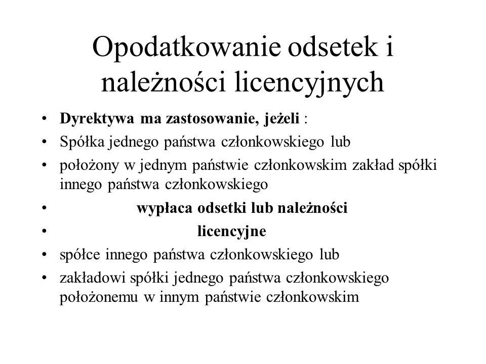 Opodatkowanie odsetek i należności licencyjnych Dyrektywa ma zastosowanie, jeżeli : Spółka jednego państwa członkowskiego lub położony w jednym państw