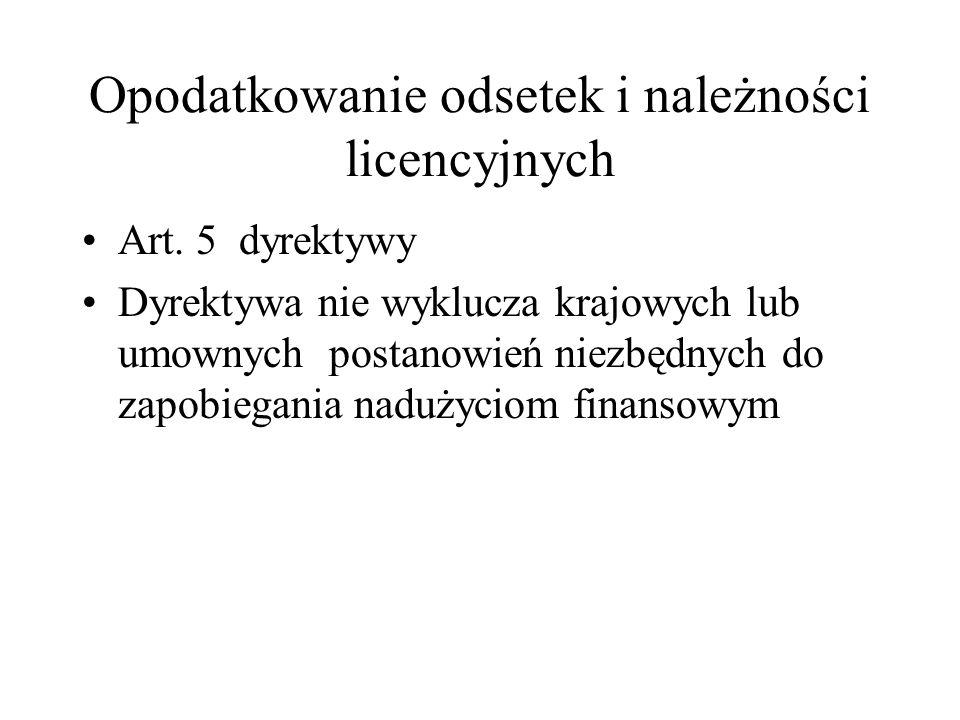Opodatkowanie odsetek i należności licencyjnych Art. 5 dyrektywy Dyrektywa nie wyklucza krajowych lub umownych postanowień niezbędnych do zapobiegania