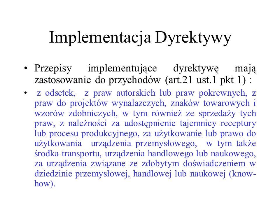 Implementacja Dyrektywy Przepisy implementujące dyrektywę mają zastosowanie do przychodów (art.21 ust.1 pkt 1) : z odsetek, z praw autorskich lub praw