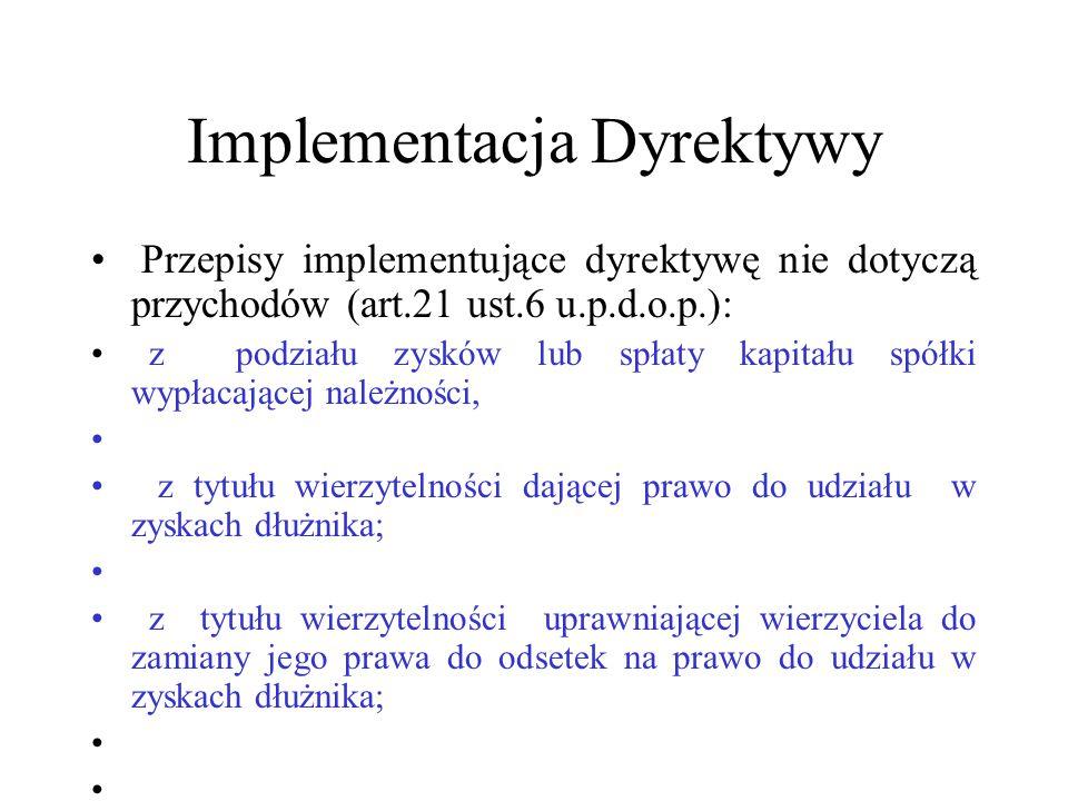 Implementacja Dyrektywy Przepisy implementujące dyrektywę nie dotyczą przychodów (art.21 ust.6 u.p.d.o.p.): z podziału zysków lub spłaty kapitału spół