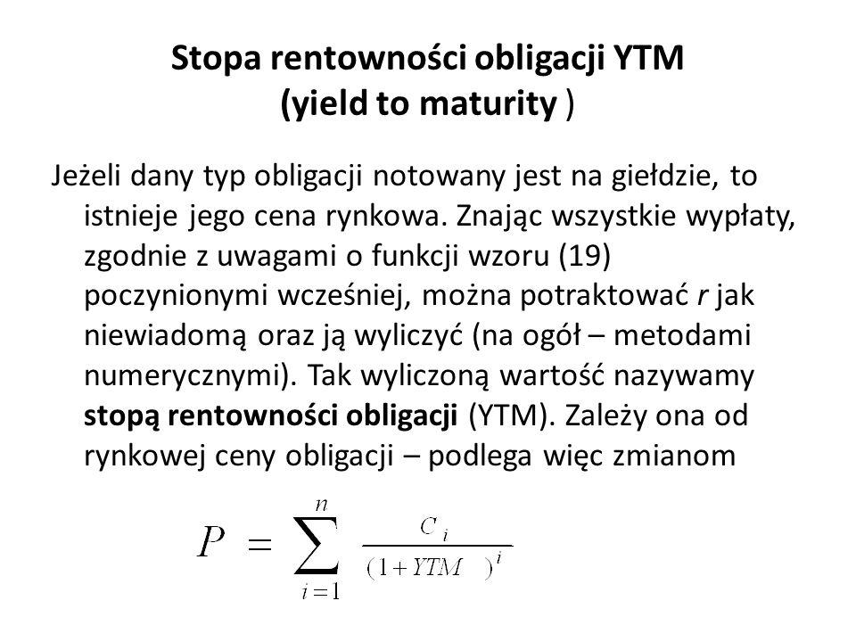 Stopa rentowności obligacji YTM (yield to maturity ) Jeżeli dany typ obligacji notowany jest na giełdzie, to istnieje jego cena rynkowa. Znając wszyst