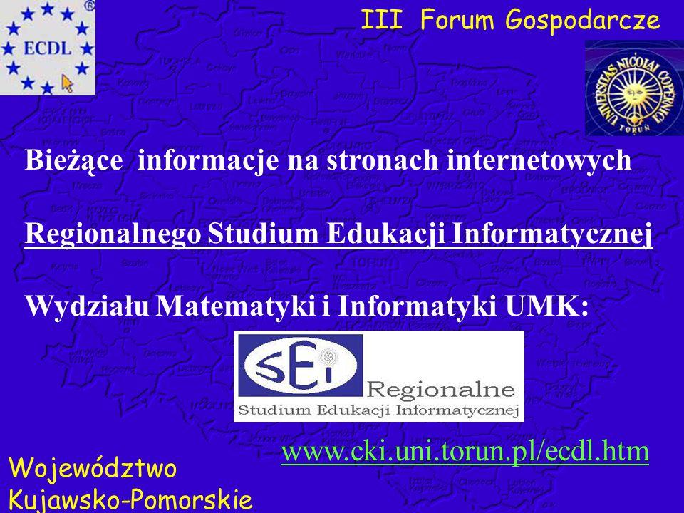 III Forum Gospodarcze Województwo Kujawsko-Pomorskie www.cki.uni.torun.pl/ecdl.htm Bieżące informacje na stronach internetowych Regionalnego Studium E