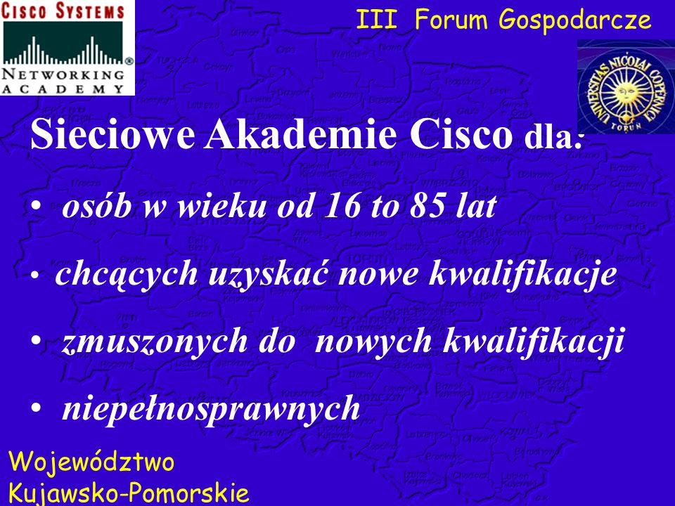 III Forum Gospodarcze Województwo Kujawsko-Pomorskie Sieciowe Akademie Cisco dla: osób w wieku od 16 to 85 lat chcących uzyskać nowe kwalifikacje zmus