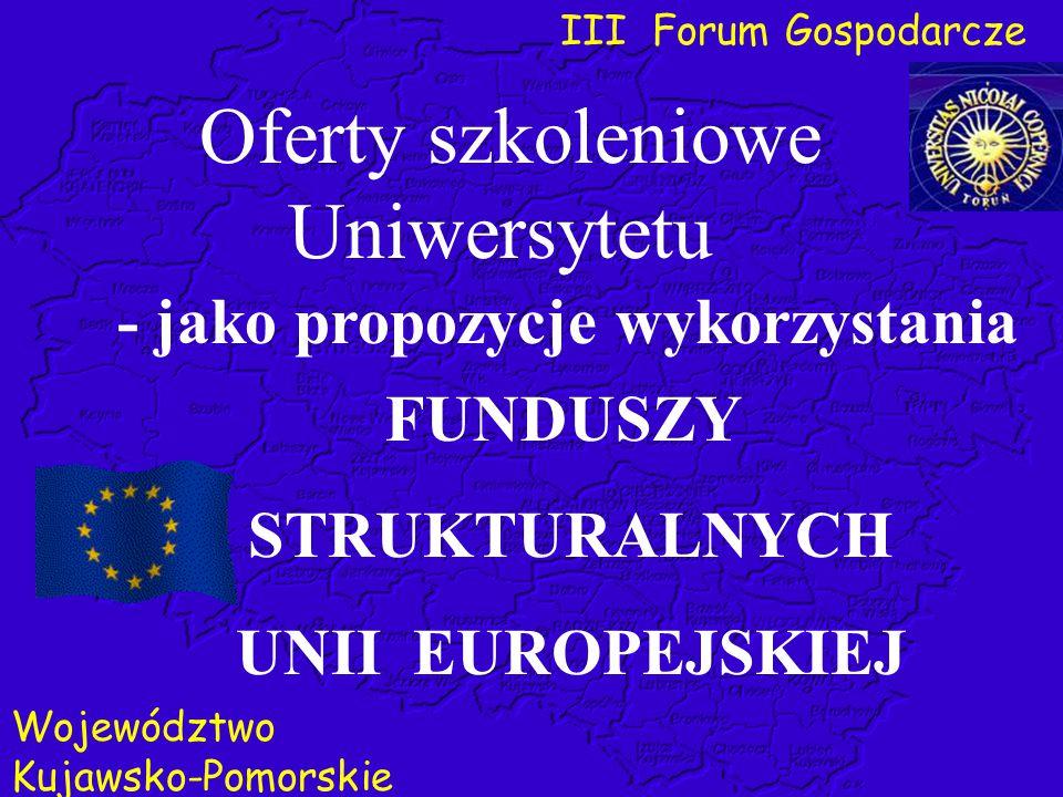 III Forum Gospodarcze Województwo Kujawsko-Pomorskie Oferty szkoleniowe Uniwersytetu FUNDUSZY STRUKTURALNYCH UNII EUROPEJSKIEJ - jako propozycje wykor
