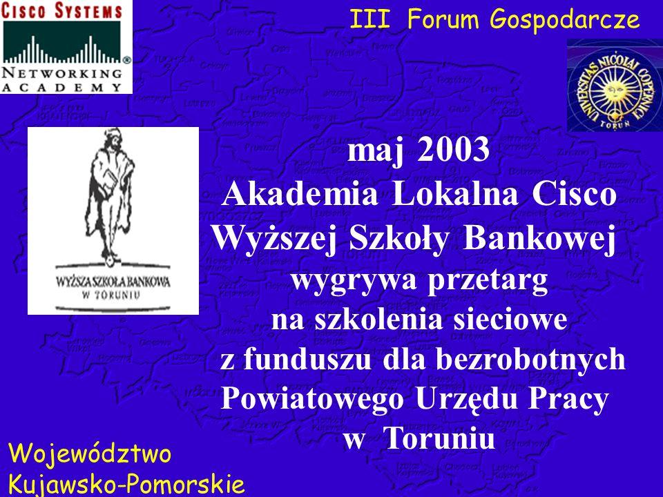 III Forum Gospodarcze Województwo Kujawsko-Pomorskie maj 2003 Akademia Lokalna Cisco Wyższej Szkoły Bankowej wygrywa przetarg na szkolenia sieciowe z