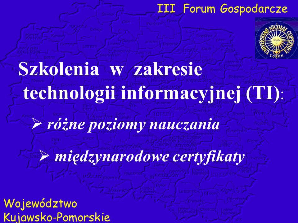 III Forum Gospodarcze Województwo Kujawsko-Pomorskie  międzynarodowe certyfikaty Szkolenia w zakresie technologii informacyjnej (TI) :  różne poziom