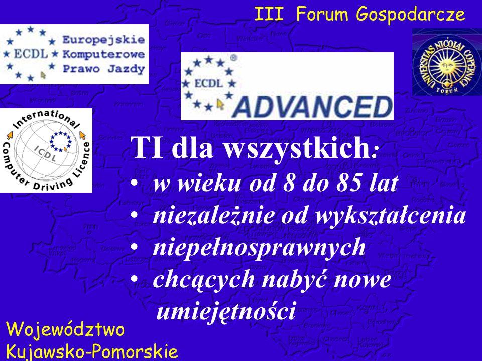 III Forum Gospodarcze Województwo Kujawsko-Pomorskie TI dla wszystkich : w wieku od 8 do 85 lat niezależnie od wykształcenia niepełnosprawnych chcącyc