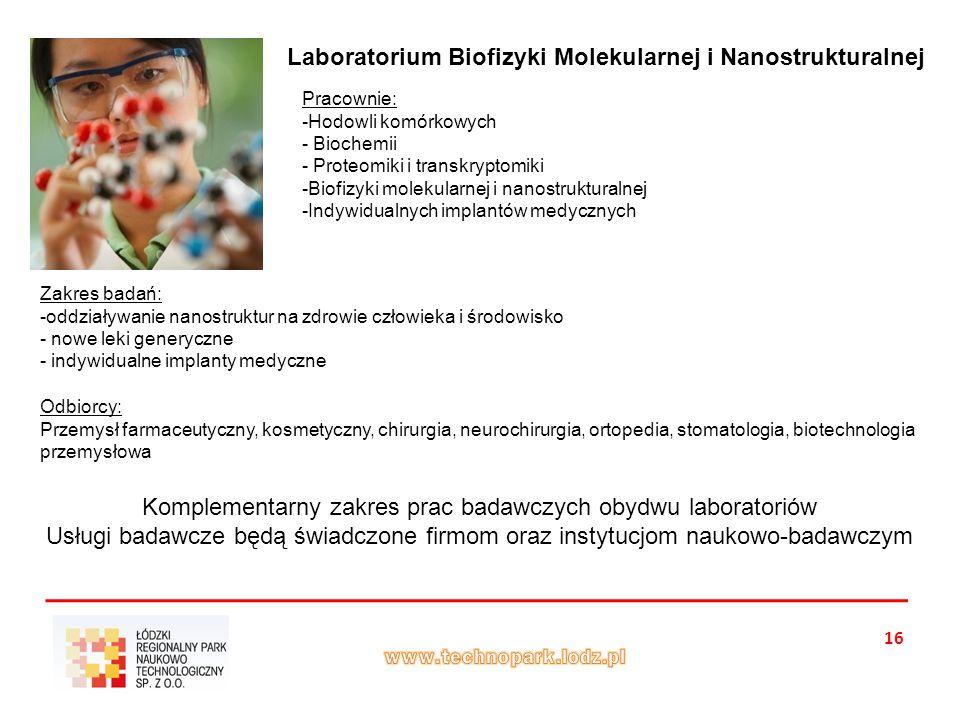 16 Laboratorium Biofizyki Molekularnej i Nanostrukturalnej Zakres badań: -oddziaływanie nanostruktur na zdrowie człowieka i środowisko - nowe leki generyczne - indywidualne implanty medyczne Pracownie: -Hodowli komórkowych - Biochemii - Proteomiki i transkryptomiki -Biofizyki molekularnej i nanostrukturalnej -Indywidualnych implantów medycznych Odbiorcy: Przemysł farmaceutyczny, kosmetyczny, chirurgia, neurochirurgia, ortopedia, stomatologia, biotechnologia przemysłowa Komplementarny zakres prac badawczych obydwu laboratoriów Usługi badawcze będą świadczone firmom oraz instytucjom naukowo-badawczym