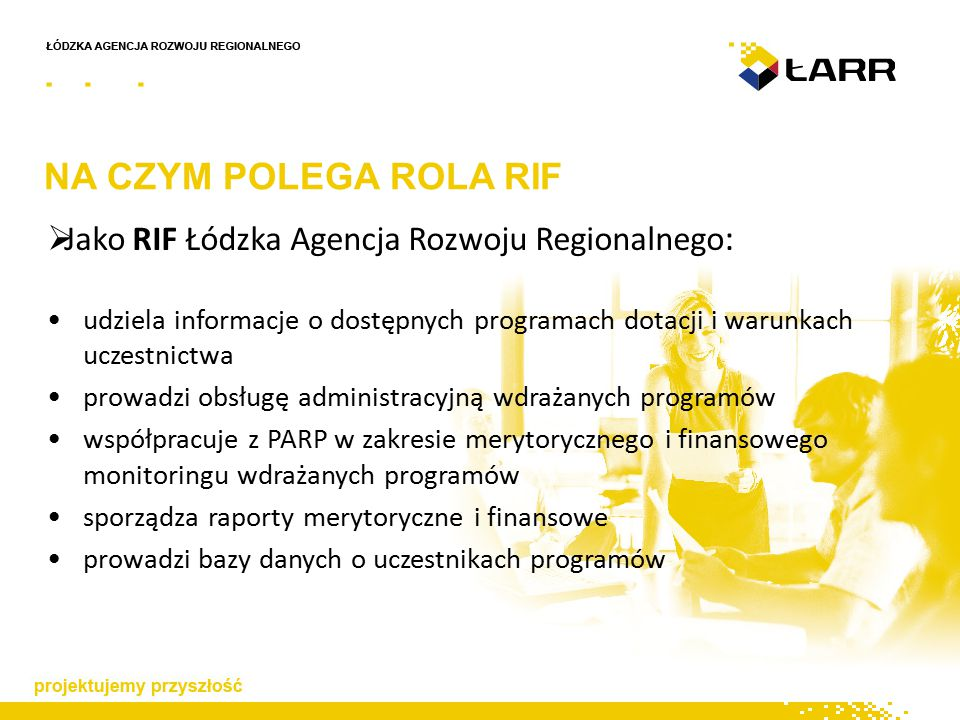 NA CZYM POLEGA ROLA RIF  Jako RIF Łódzka Agencja Rozwoju Regionalnego : udziela informacje o dostępnych programach dotacji i warunkach uczestnictwa prowadzi obsługę administracyjną wdrażanych programów współpracuje z PARP w zakresie merytorycznego i finansowego monitoringu wdrażanych programów sporządza raporty merytoryczne i finansowe prowadzi bazy danych o uczestnikach programów