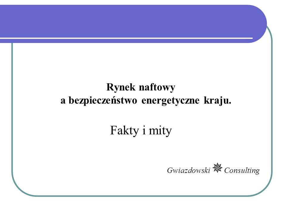 Rynek naftowy a bezpieczeństwo energetyczne kraju. Fakty i mity Gwiazdowski  Consulting