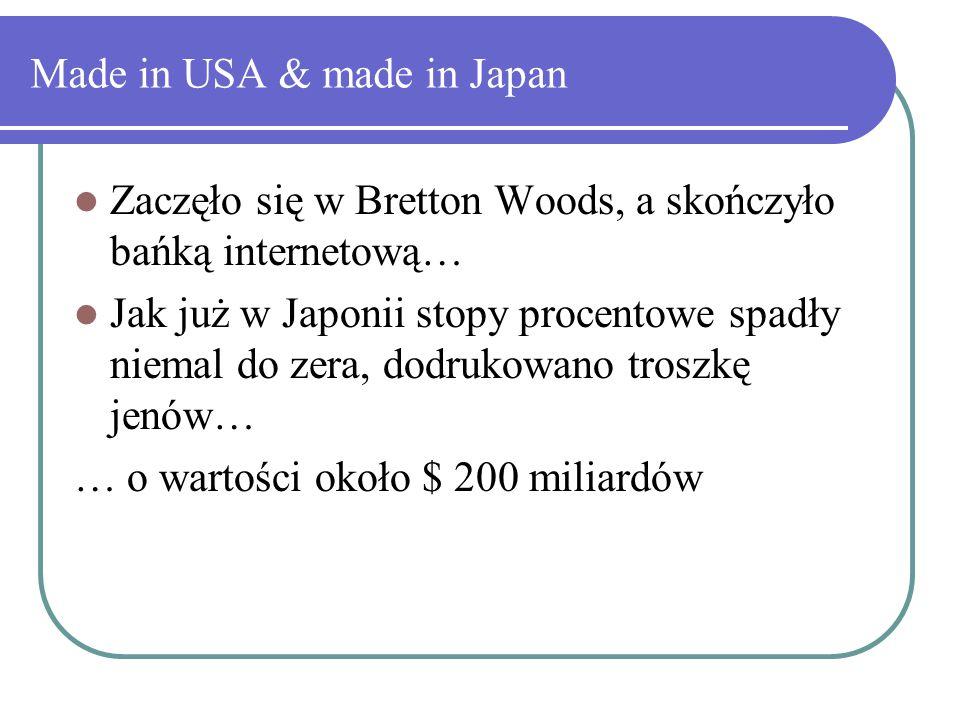 Made in USA & made in Japan Zaczęło się w Bretton Woods, a skończyło bańką internetową… Jak już w Japonii stopy procentowe spadły niemal do zera, dodrukowano troszkę jenów… … o wartości około $ 200 miliardów