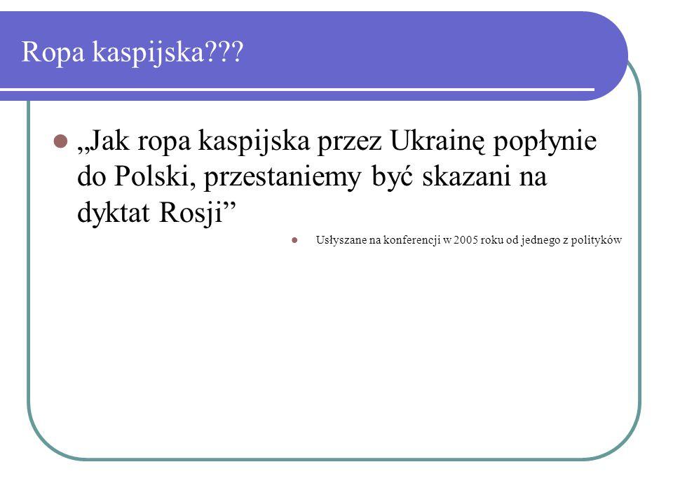 """Ropa kaspijska??? """"Jak ropa kaspijska przez Ukrainę popłynie do Polski, przestaniemy być skazani na dyktat Rosji"""" Usłyszane na konferencji w 2005 roku"""