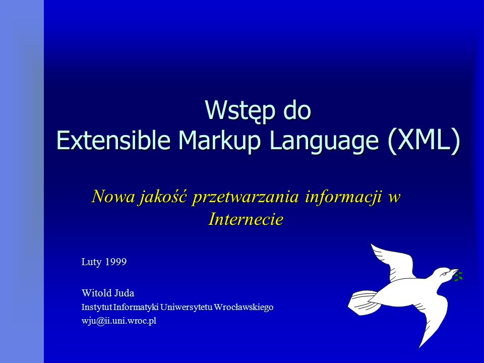 Wstęp do Extensible Markup Language (XML) Nowa jakość przetwarzania informacji w Internecie Luty 1999 Witold Juda Instytut Informatyki Uniwersytetu Wrocławskiego wju@ii.uni.wroc.pl