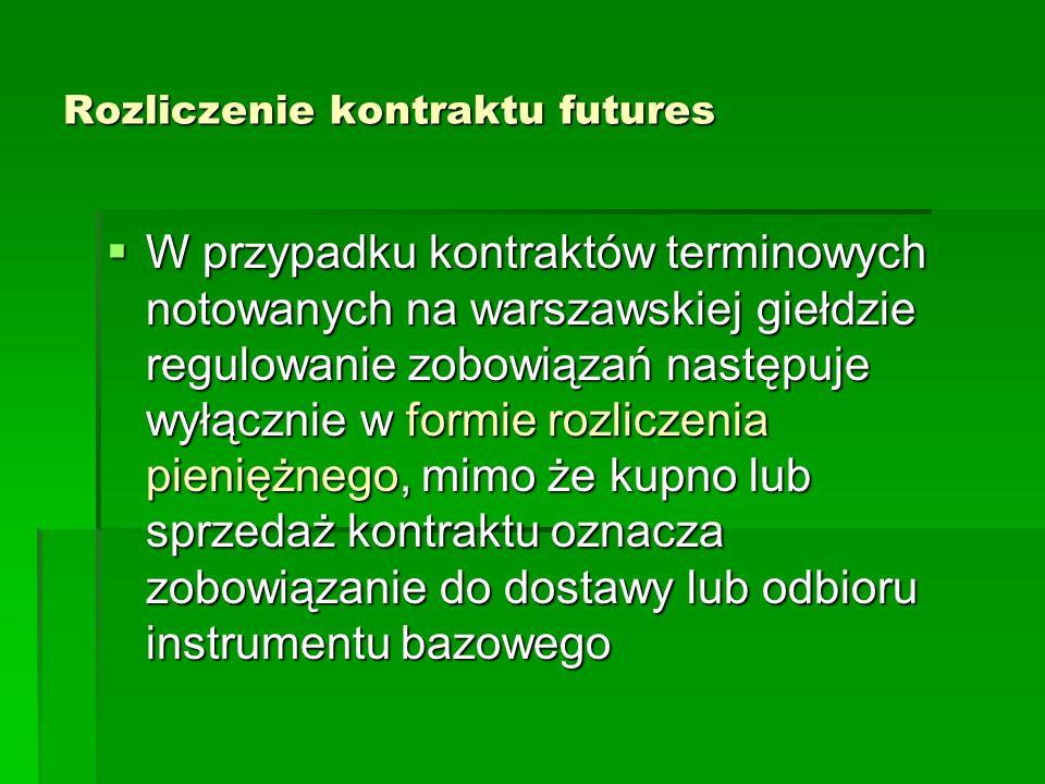Rozliczenie kontraktu futures  W przypadku kontraktów terminowych notowanych na warszawskiej giełdzie regulowanie zobowiązań następuje wyłącznie w formie rozliczenia pieniężnego, mimo że kupno lub sprzedaż kontraktu oznacza zobowiązanie do dostawy lub odbioru instrumentu bazowego