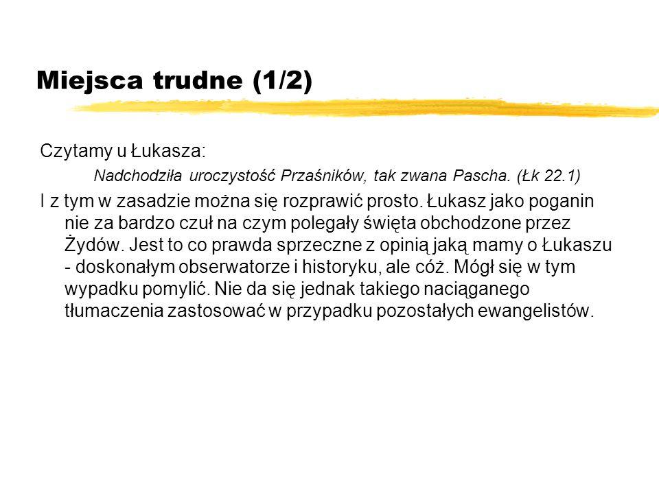 Miejsca trudne (1/2) Czytamy u Łukasza: Nadchodziła uroczystość Przaśników, tak zwana Pascha. (Łk 22.1) I z tym w zasadzie można się rozprawić prosto.