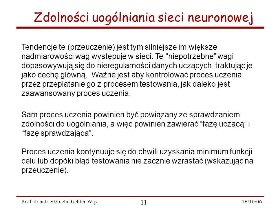 16/10/06 11 Prof. dr hab. Elżbieta Richter-Wąs Zdolności uogólniania sieci neuronowej Sam proces uczenia powinien być powiązany ze sprawdzaniem zdolno