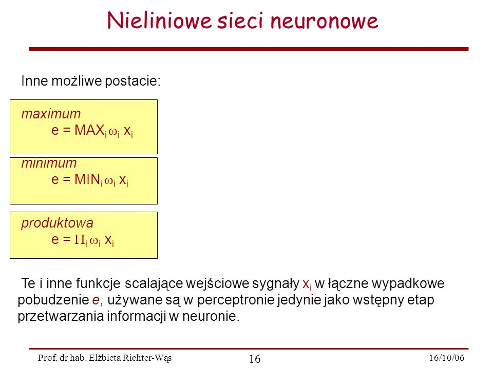 16/10/06 16 Prof. dr hab. Elżbieta Richter-Wąs Nieliniowe sieci neuronowe  Inne możliwe postacie:  maximum  e = MAX i  i x i  minimum  e = MIN i