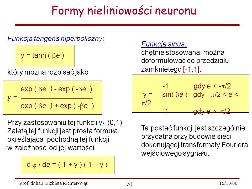 16/10/06 31 Prof. dr hab. Elżbieta Richter-Wąs Formy nieliniowości neuronu Funkcja tangens hiperboliczny: y = tanh (  e ) który można rozpisać jako e