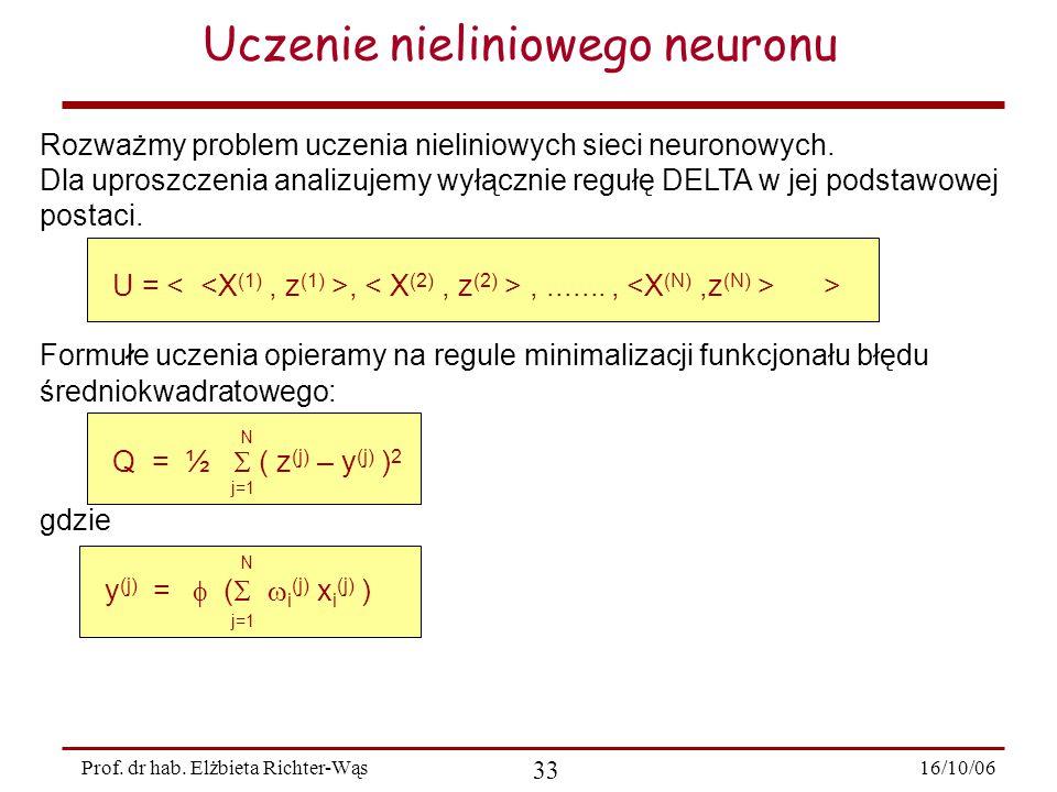 16/10/06 33 Prof. dr hab. Elżbieta Richter-Wąs Uczenie nieliniowego neuronu Rozważmy problem uczenia nieliniowych sieci neuronowych. Dla uproszczenia