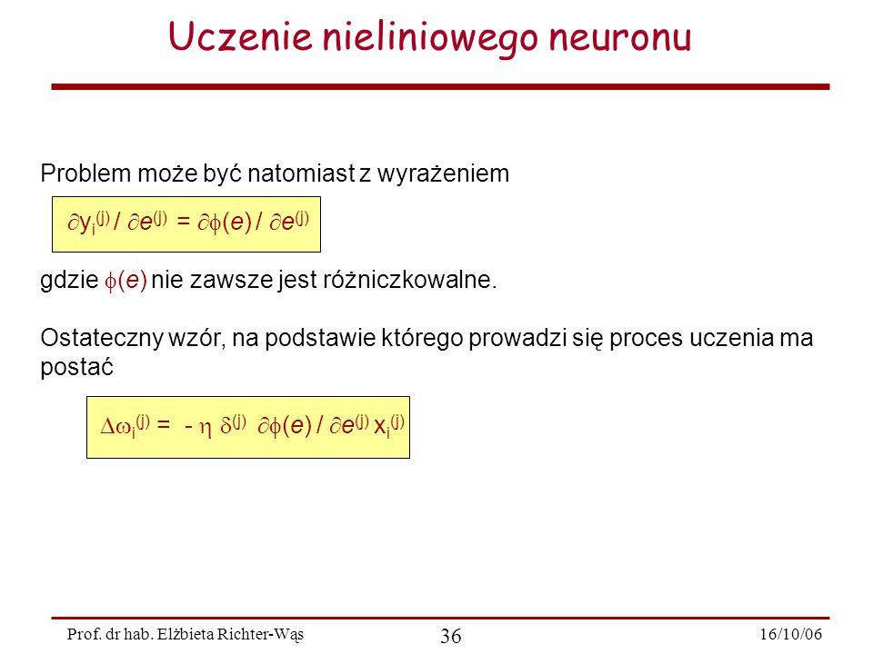 16/10/06 36 Prof. dr hab. Elżbieta Richter-Wąs Uczenie nieliniowego neuronu Problem może być natomiast z wyrażeniem  y i (j) /  e (j) =  (e) /  e