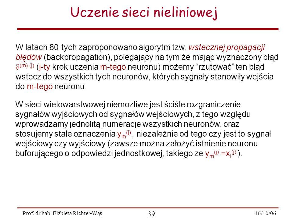 16/10/06 39 Prof. dr hab. Elżbieta Richter-Wąs Uczenie sieci nieliniowej W latach 80-tych zaproponowano algorytm tzw. wstecznej propagacji błędów (bac