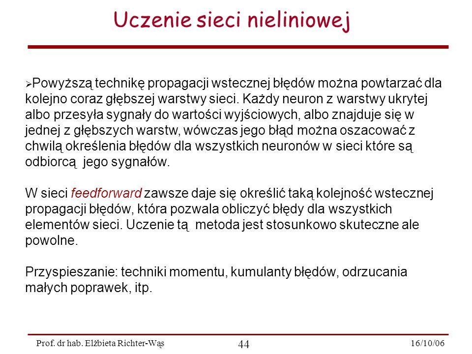 16/10/06 44 Prof. dr hab. Elżbieta Richter-Wąs Uczenie sieci nieliniowej  Powyższą technikę propagacji wstecznej błędów można powtarzać dla kolejno c