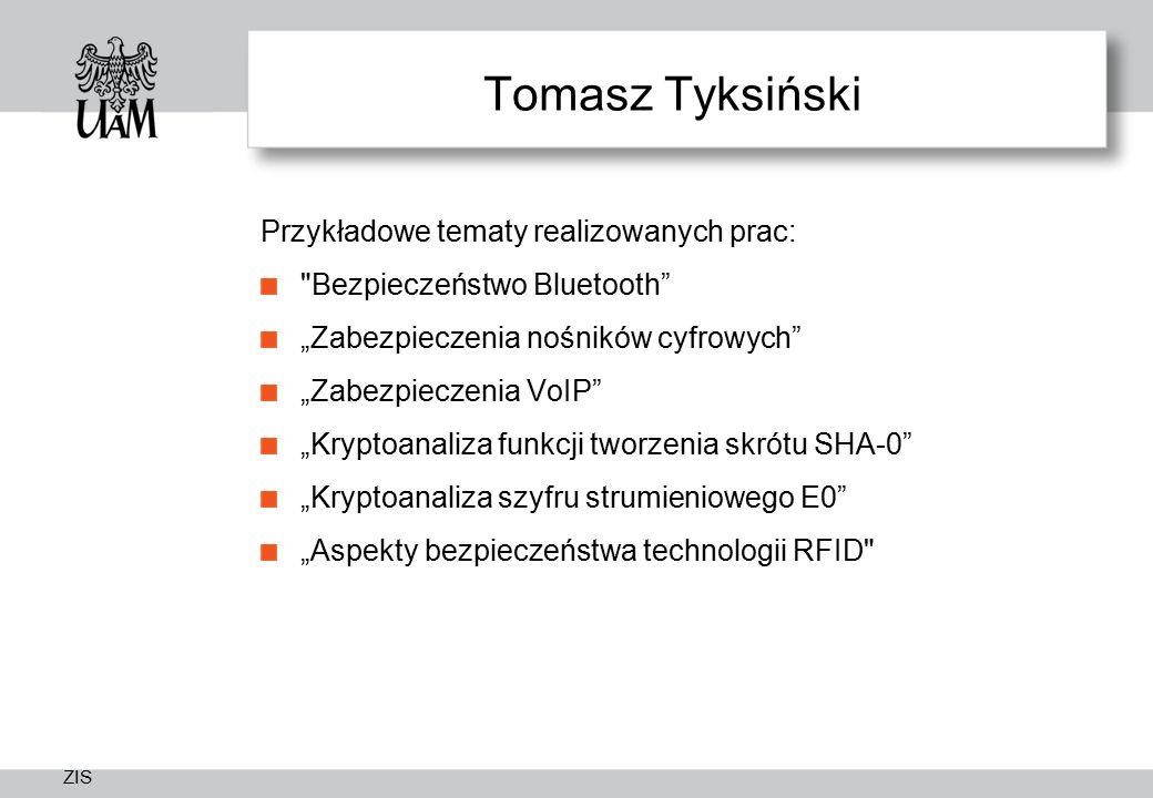 """ZIS Tomasz Tyksiński Przykładowe tematy realizowanych prac: Bezpieczeństwo Bluetooth """"Zabezpieczenia nośników cyfrowych """"Zabezpieczenia VoIP """"Kryptoanaliza funkcji tworzenia skrótu SHA-0 """"Kryptoanaliza szyfru strumieniowego E0 """"Aspekty bezpieczeństwa technologii RFID"""