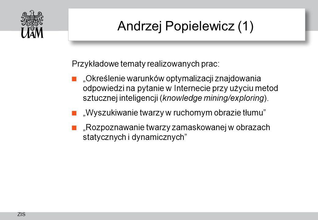 """ZIS Andrzej Popielewicz (1) Przykładowe tematy realizowanych prac: """"Określenie warunków optymalizacji znajdowania odpowiedzi na pytanie w Internecie przy użyciu metod sztucznej inteligencji (knowledge mining/exploring)."""