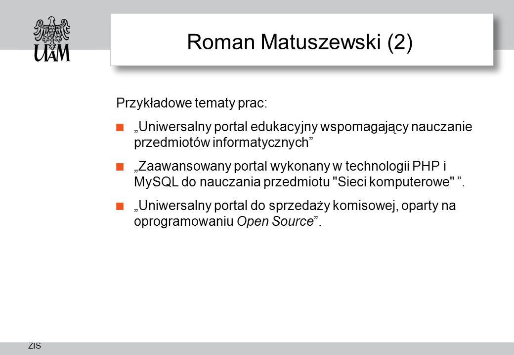 """ZIS Roman Matuszewski (2) Przykładowe tematy prac: """"Uniwersalny portal edukacyjny wspomagający nauczanie przedmiotów informatycznych """"Zaawansowany portal wykonany w technologii PHP i MySQL do nauczania przedmiotu Sieci komputerowe ."""