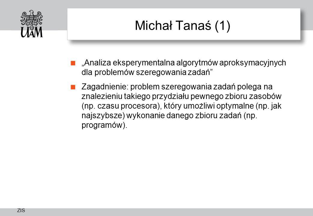 """ZIS Michał Tanaś (1) """"Analiza eksperymentalna algorytmów aproksymacyjnych dla problemów szeregowania zadań Zagadnienie: problem szeregowania zadań polega na znalezieniu takiego przydziału pewnego zbioru zasobów (np."""